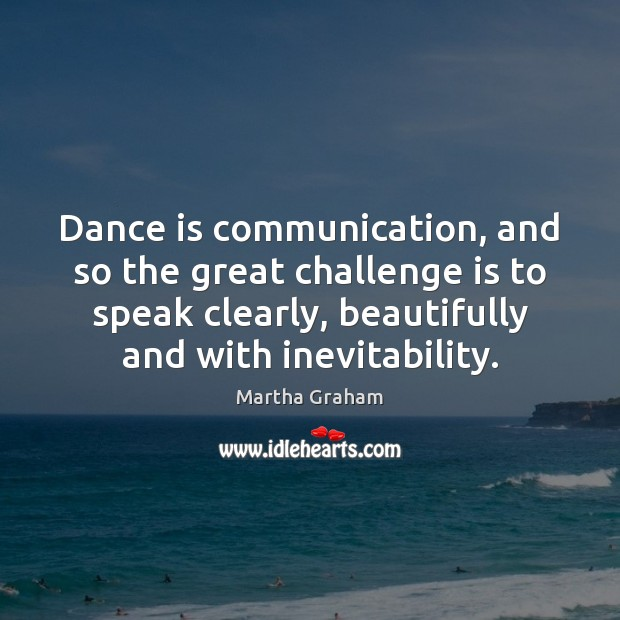 Dance is communication, and so the great challenge is to speak clearly, Martha Graham Picture Quote