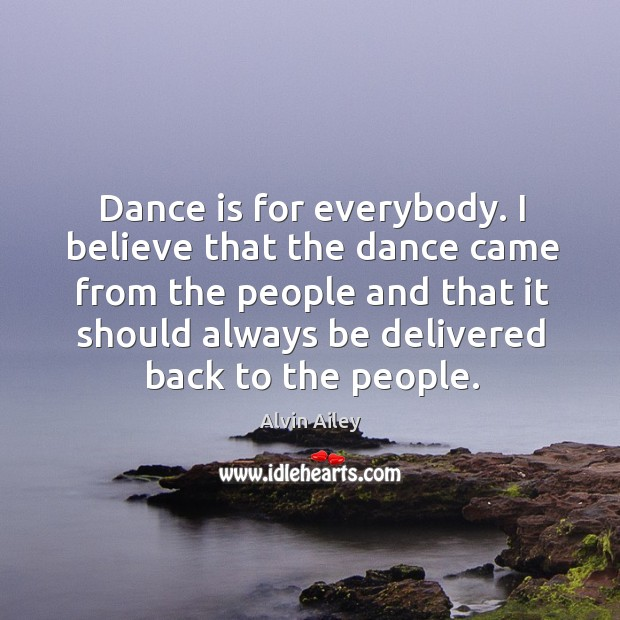 Dance is for everybody. I believe that the dance came from the people and that Alvin Ailey Picture Quote