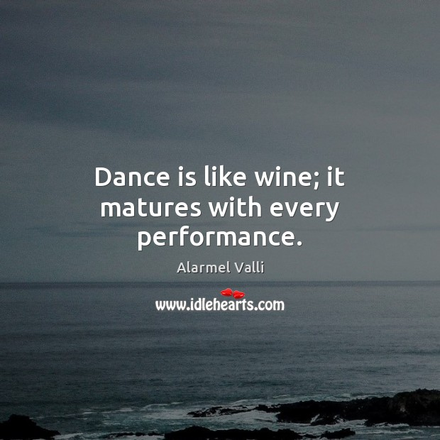 Image, Dance is like wine; it matures with every performance.