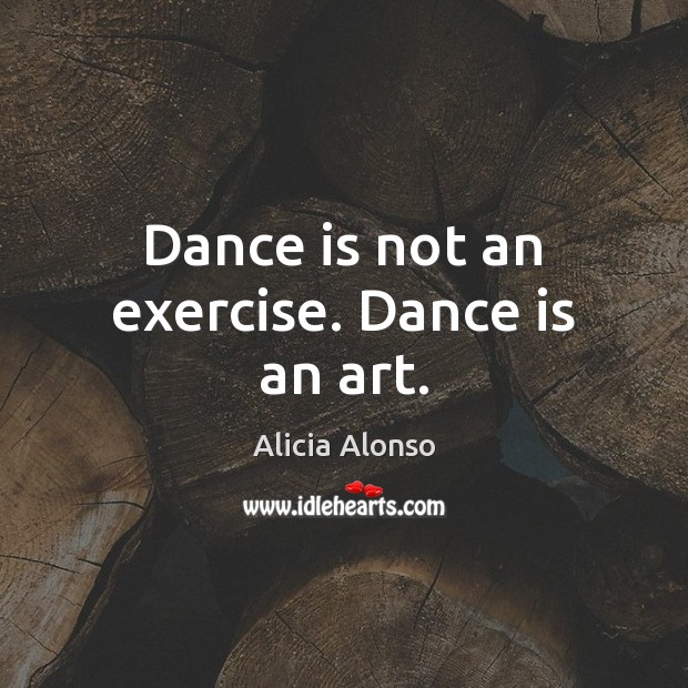 Dance is not an exercise. Dance is an art. Exercise Quotes Image