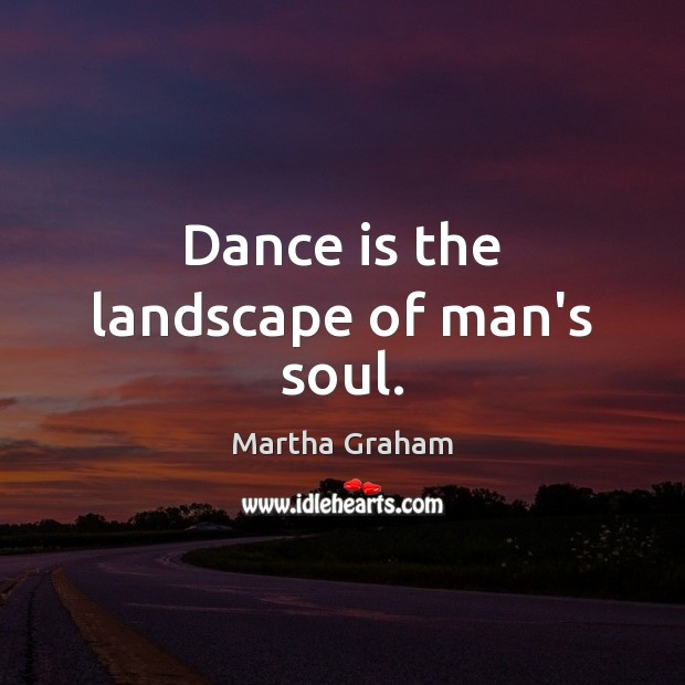 Dance is the landscape of man's soul. Martha Graham Picture Quote