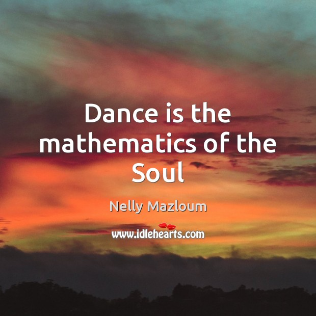 Dance is the mathematics of the Soul Nelly Mazloum Picture Quote