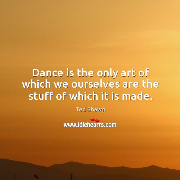 Dance is the only art of which we ourselves are the stuff of which it is made. Ted Shawn Picture Quote