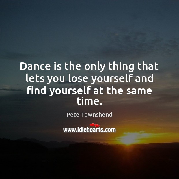 Dance is the only thing that lets you lose yourself and find yourself at the same time. Pete Townshend Picture Quote