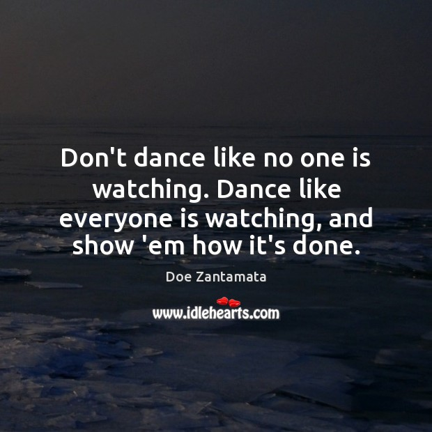 Dance like everyone is watching, and show 'em how it's done. Doe Zantamata Picture Quote