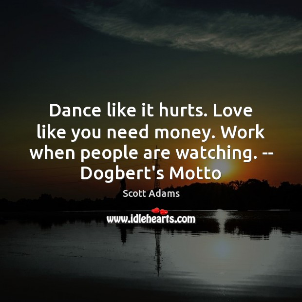 Dance like it hurts. Love like you need money. Work when people Image