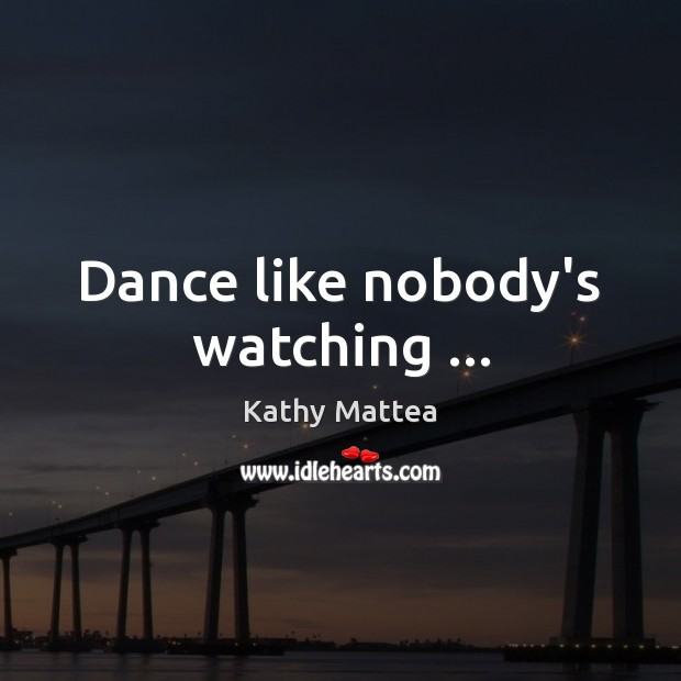 Dance like nobody's watching … Kathy Mattea Picture Quote