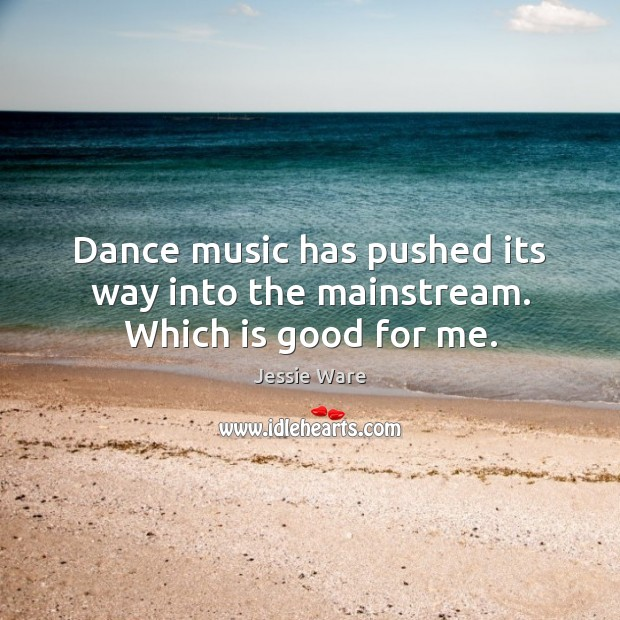 Dance music has pushed its way into the mainstream. Which is good for me. Image