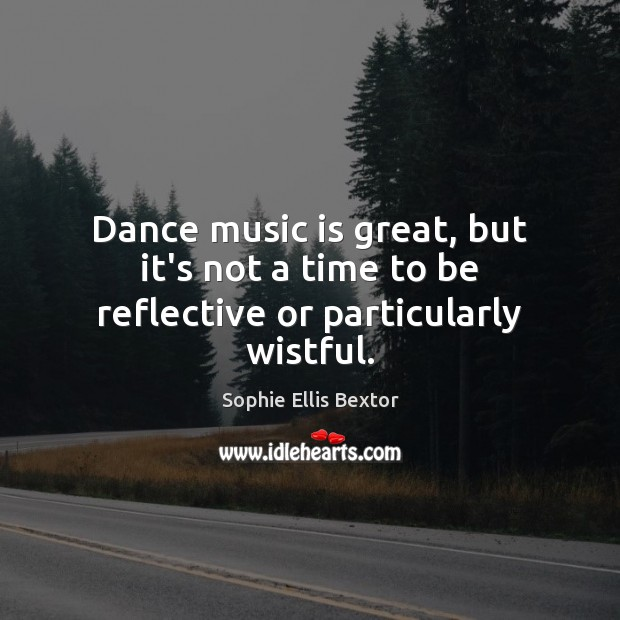 Dance music is great, but it's not a time to be reflective or particularly wistful. Sophie Ellis Bextor Picture Quote