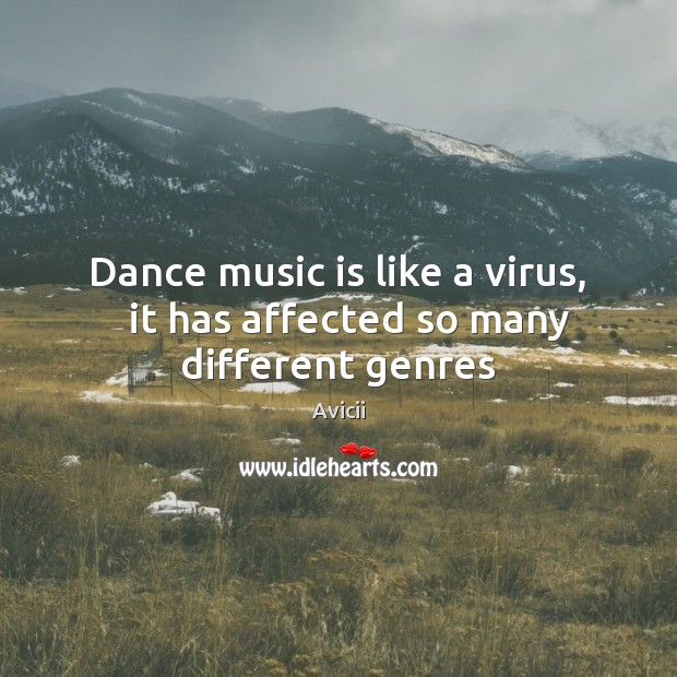 Dance music is like a virus,   it has affected so many different genres Image