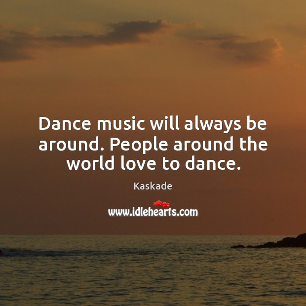Dance music will always be around. People around the world love to dance. Kaskade Picture Quote