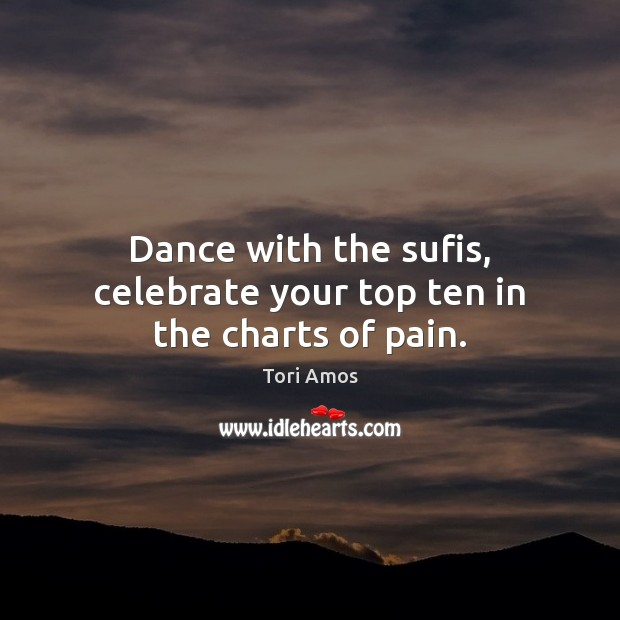 Tori Amos Picture Quote image saying: Dance with the sufis, celebrate your top ten in the charts of pain.