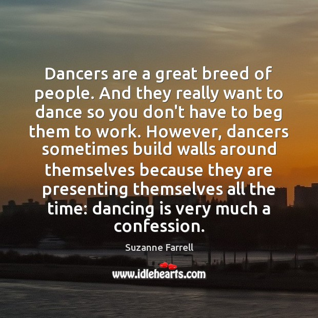 Dancers are a great breed of people. And they really want to Suzanne Farrell Picture Quote