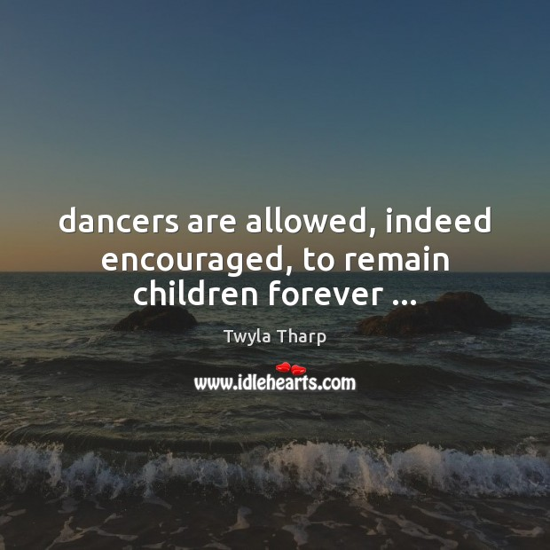 Dancers are allowed, indeed encouraged, to remain children forever … Twyla Tharp Picture Quote