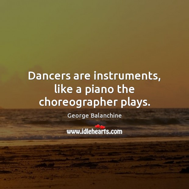 Image, Dancers are instruments, like a piano the choreographer plays.