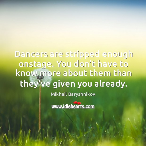 Dancers are stripped enough onstage. You don't have to know more about them than they've given you already. Image