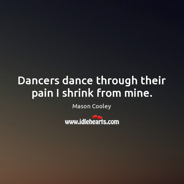 Dancers dance through their pain I shrink from mine. Mason Cooley Picture Quote