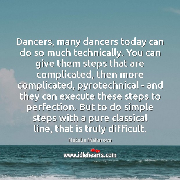 Dancers, many dancers today can do so much technically. You can give Image