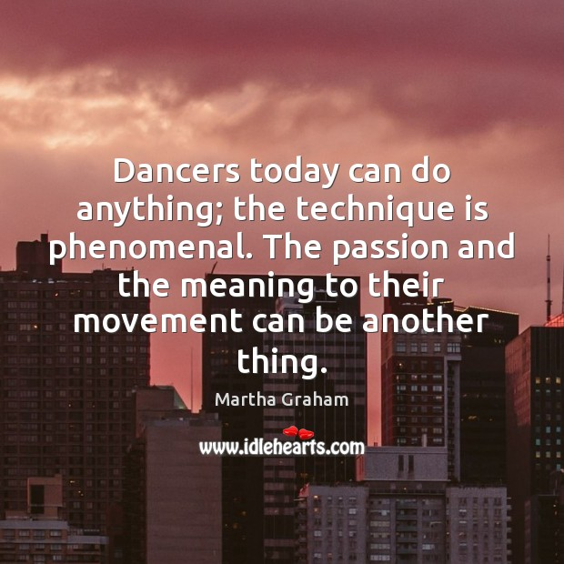 Dancers today can do anything; the technique is phenomenal. The passion and Martha Graham Picture Quote