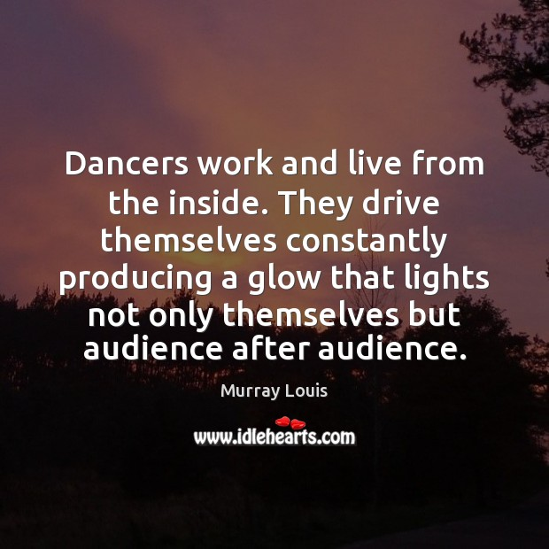 Image, Dancers work and live from the inside. They drive themselves constantly producing
