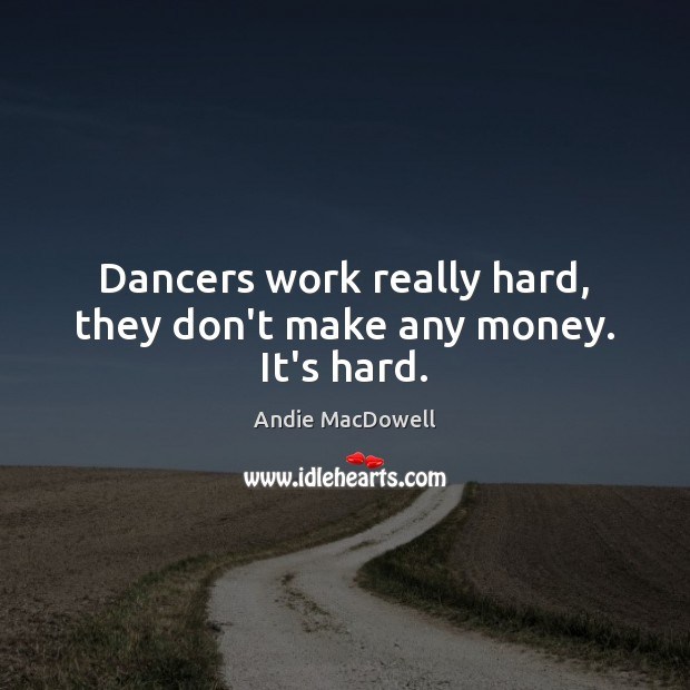 Image, Dancers work really hard, they don't make any money. It's hard.