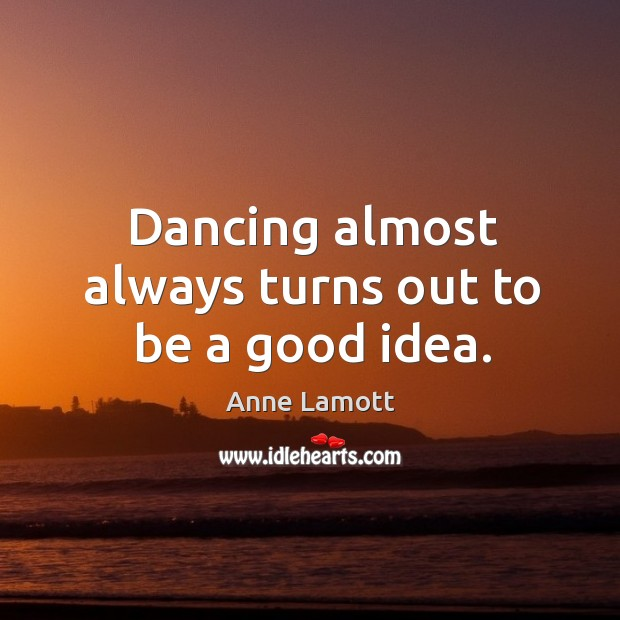Dancing almost always turns out to be a good idea. Image