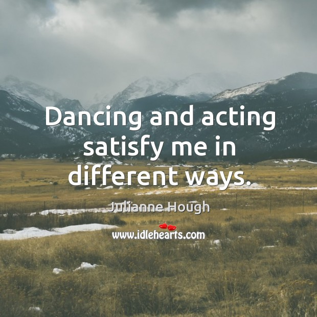Dancing and acting satisfy me in different ways. Julianne Hough Picture Quote