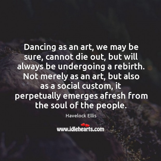 Dancing as an art, we may be sure, cannot die out, but Havelock Ellis Picture Quote