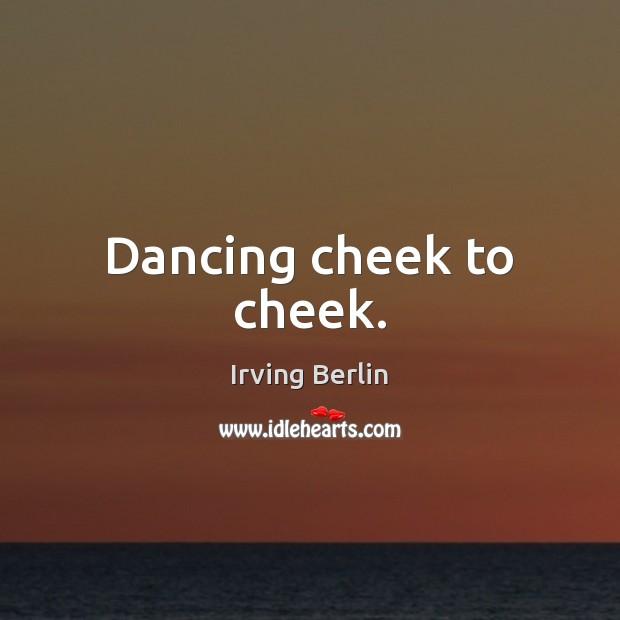 Dancing cheek to cheek. Irving Berlin Picture Quote