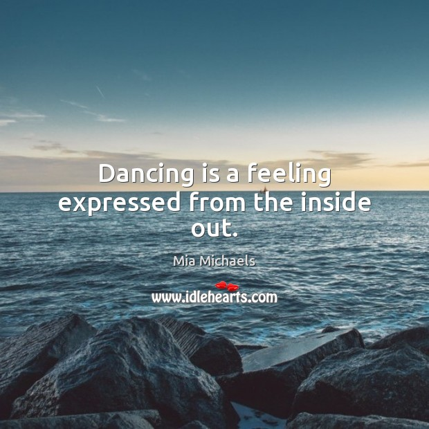 Dancing is a feeling expressed from the inside out. Dance Quotes Image