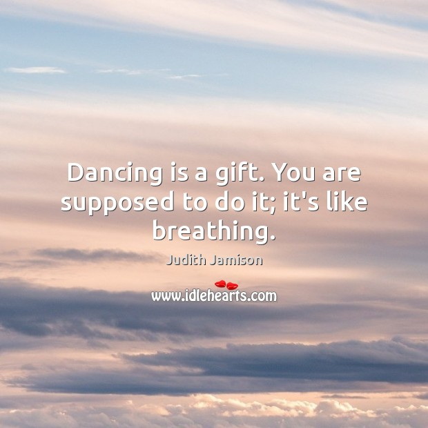 Dancing is a gift. You are supposed to do it; it's like breathing. Dance Quotes Image