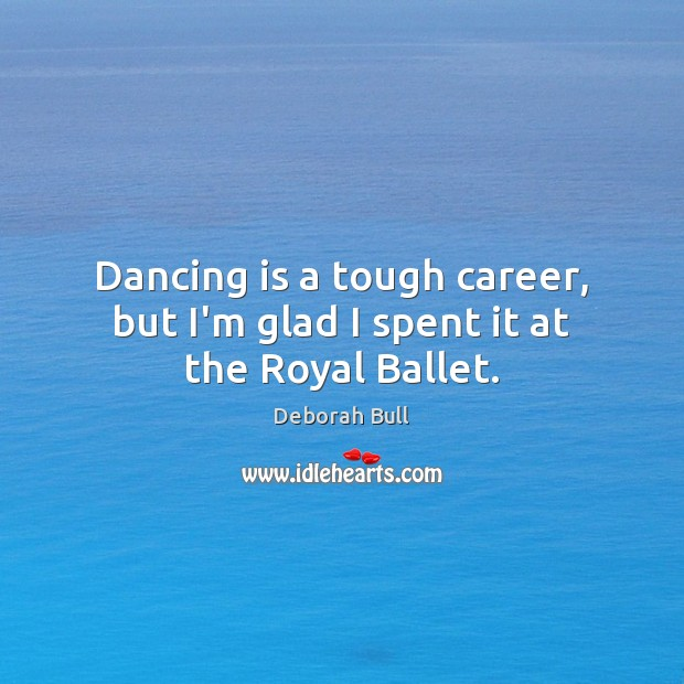 Dancing is a tough career, but I'm glad I spent it at the Royal Ballet. Deborah Bull Picture Quote