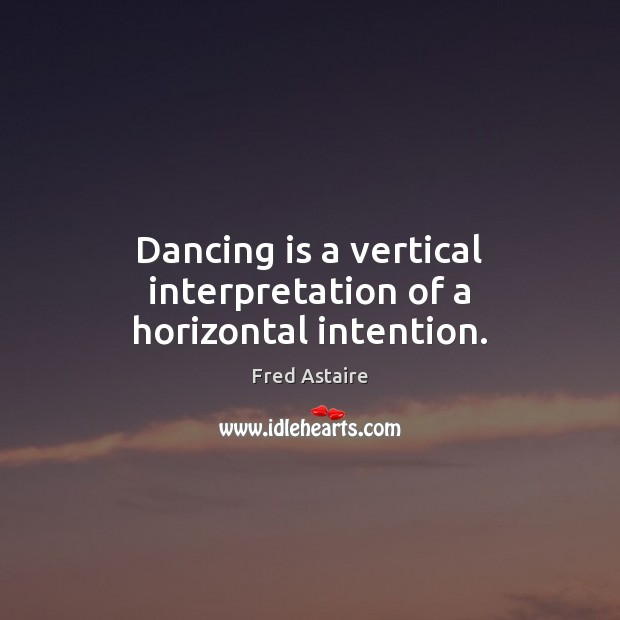 Dancing is a vertical interpretation of a horizontal intention. Dance Quotes Image