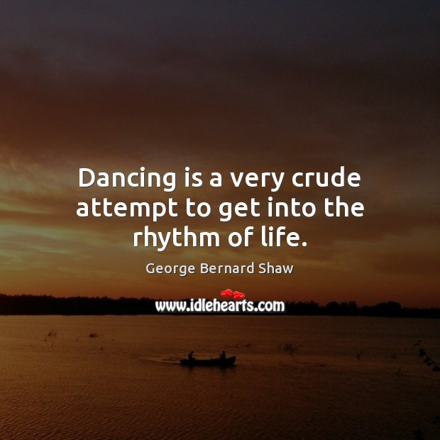Dancing is a very crude attempt to get into the rhythm of life. Dance Quotes Image