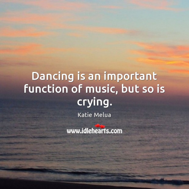 Dancing is an important function of music, but so is crying. Dance Quotes Image