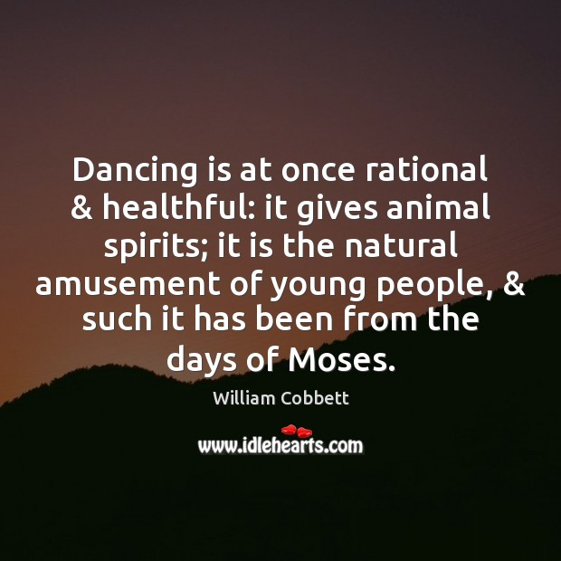 Dancing is at once rational & healthful: it gives animal spirits; it is Dance Quotes Image