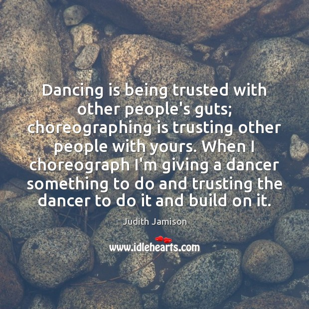Dancing is being trusted with other people's guts; choreographing is trusting other Dance Quotes Image