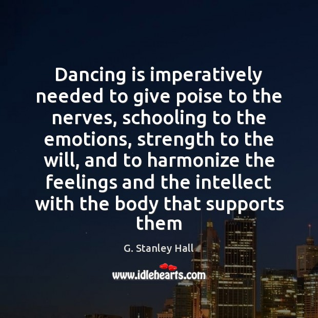 Dancing is imperatively needed to give poise to the nerves, schooling to Dance Quotes Image
