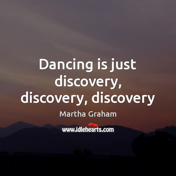 Dancing is just discovery, discovery, discovery Dance Quotes Image
