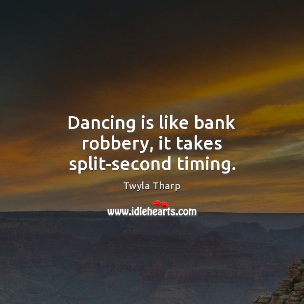 Dancing is like bank robbery, it takes split-second timing. Twyla Tharp Picture Quote