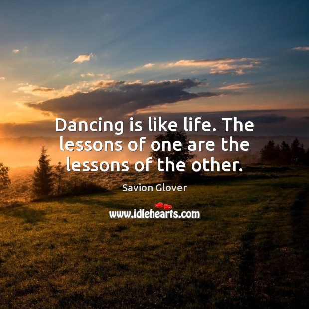 Dancing is like life. The lessons of one are the lessons of the other. Dance Quotes Image