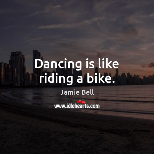 Dancing is like riding a bike. Dance Quotes Image