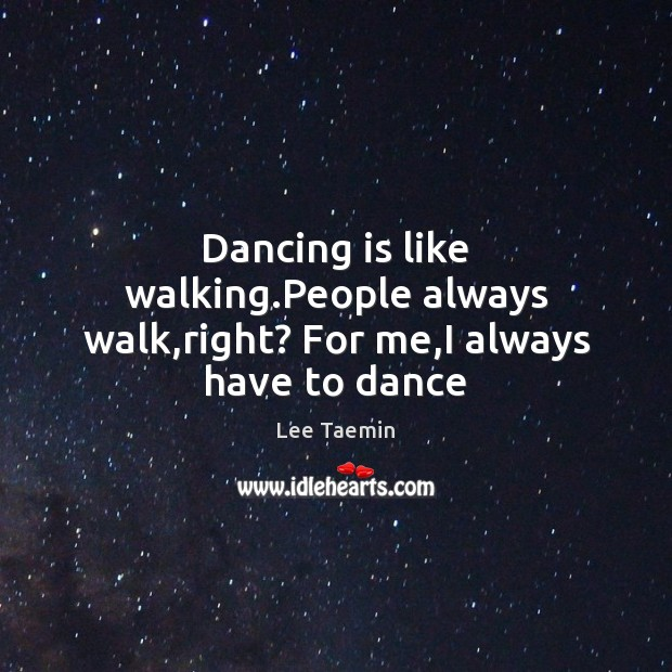 Dancing is like walking.People always walk,right? For me,I always have to dance Dance Quotes Image