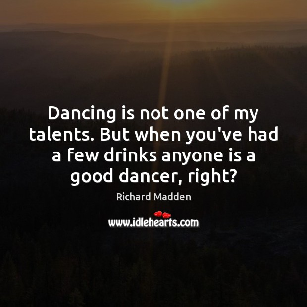 Dancing is not one of my talents. But when you've had a Dance Quotes Image