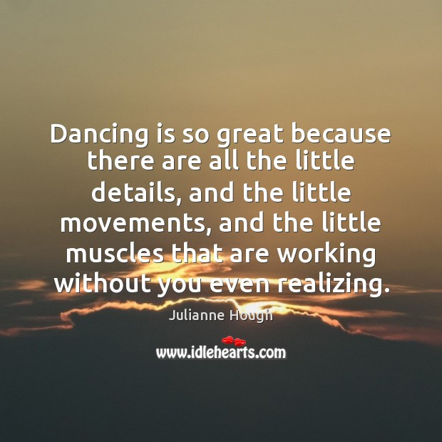 Dancing is so great because there are all the little details, and Dance Quotes Image