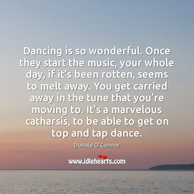 Dancing is so wonderful. Once they start the music, your whole day, Donald O'Connor Picture Quote