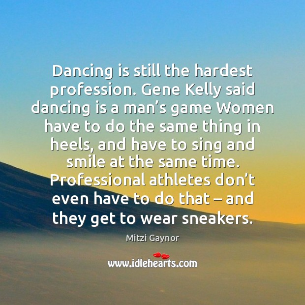 Dancing is still the hardest profession. Gene Kelly said dancing is a Dance Quotes Image