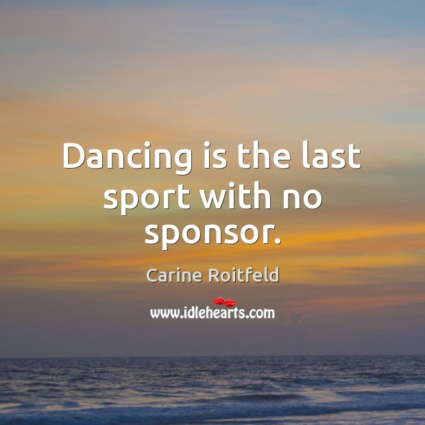 Dancing is the last sport with no sponsor. Dance Quotes Image