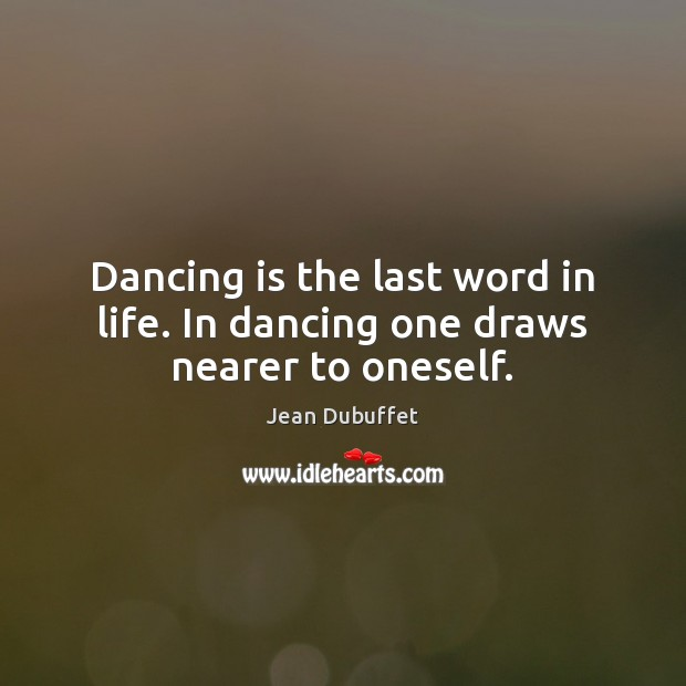 Dancing is the last word in life. In dancing one draws nearer to oneself. Jean Dubuffet Picture Quote