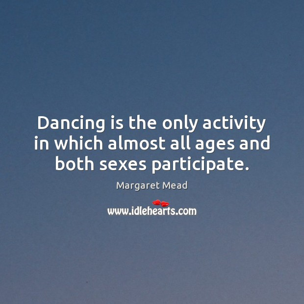 Dancing is the only activity in which almost all ages and both sexes participate. Dance Quotes Image